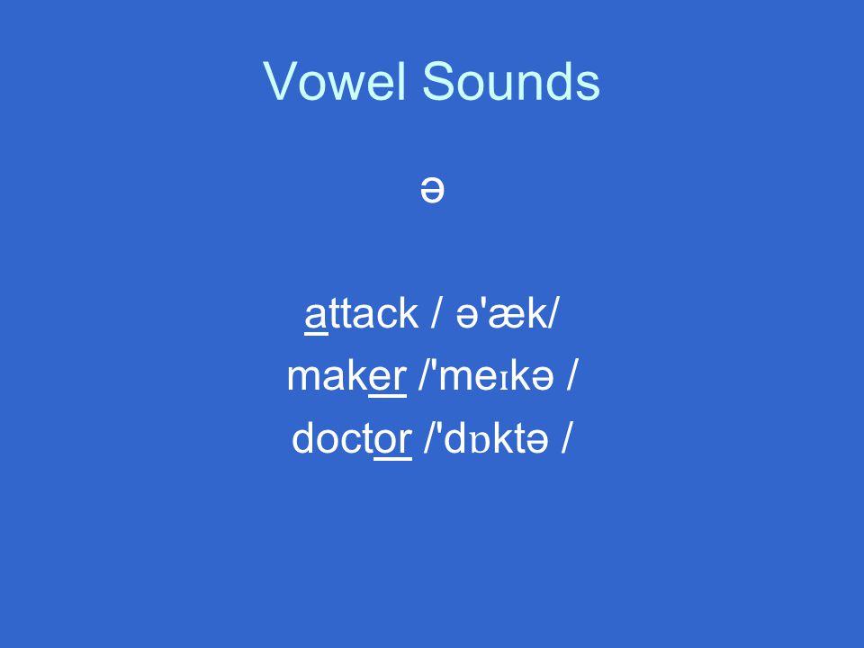 Vowel Sounds ə attack / ə æk/ maker / me ɪ kə / doctor / d ɒ ktə /