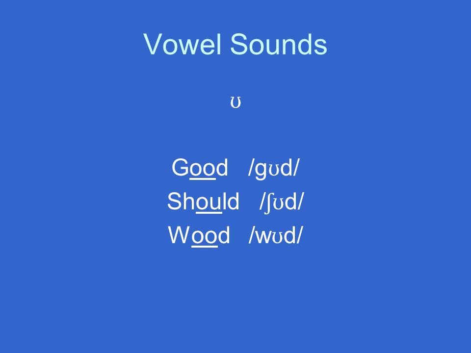 Vowel Sounds ʊ Good /g ʊ d/ Should / ʃʊ d/ Wood /w ʊ d/