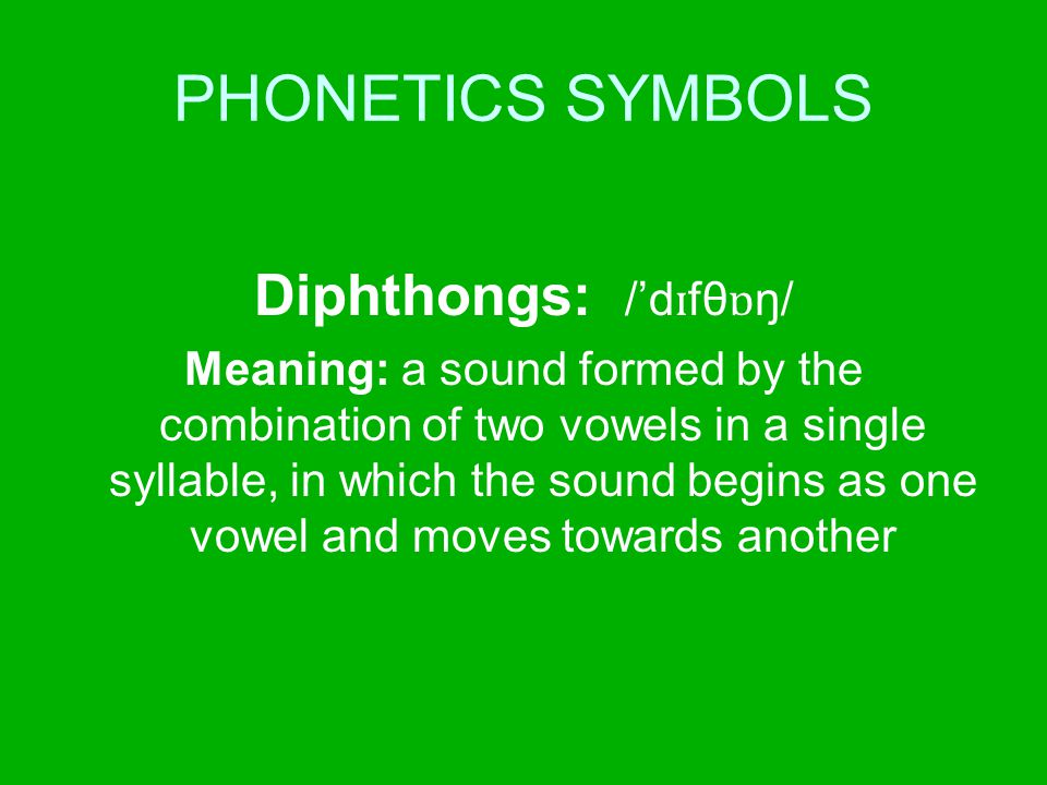 PHONETICS SYMBOLS Diphthongs: /'d ɪ fθ ɒ ŋ/ Meaning: a sound formed by the combination of two vowels in a single syllable, in which the sound begins a