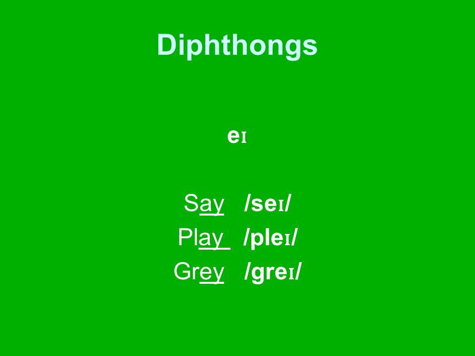 Diphthongs e ɪ Say /se ɪ / Play /ple ɪ / Grey /gre ɪ /