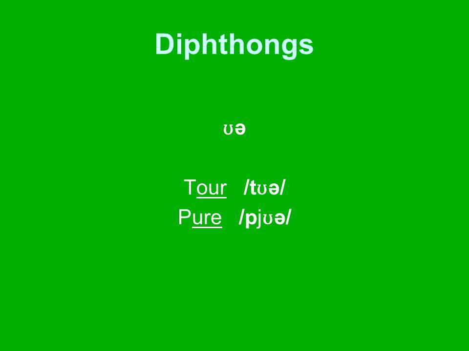 Diphthongs ʊ ə Tour /t ʊ ə/ Pure /pj ʊ ə/