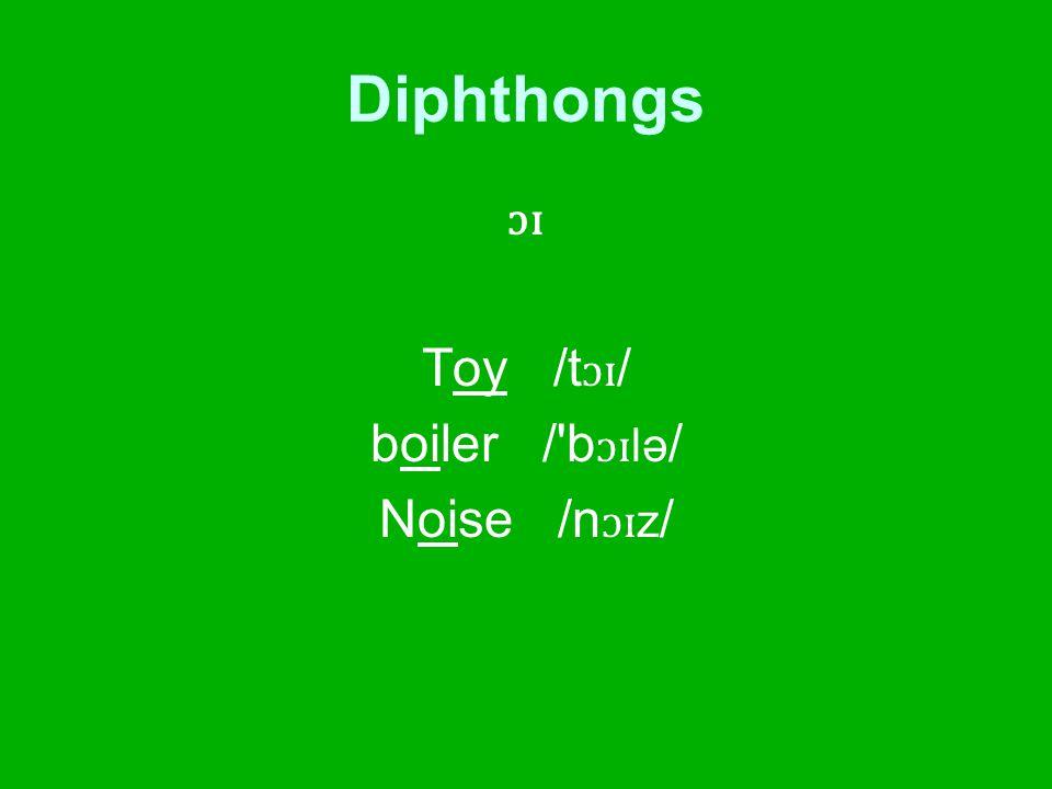 Diphthongs ɔɪ Toy /t ɔɪ / boiler / b ɔɪ lə / Noise /n ɔɪ z /