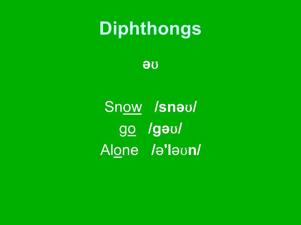 Diphthongs ə ʊ Snow /snə ʊ / go /gə ʊ / Alone /ə lə ʊ n/