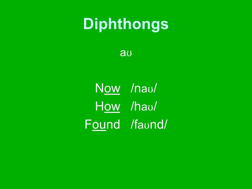 Diphthongs a ʊ Now /n a ʊ / How /h a ʊ / Found /f a ʊ nd/
