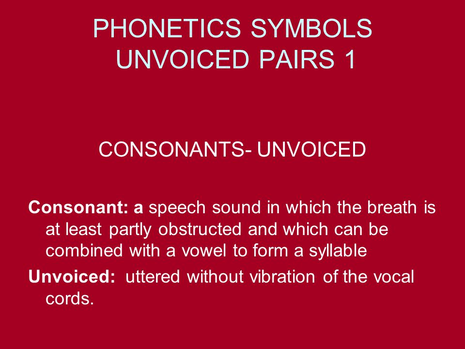 PHONETICS SYMBOLS UNVOICED PAIRS 1 CONSONANTS- UNVOICED Consonant: a speech sound in which the breath is at least partly obstructed and which can be combined with a vowel to form a syllable Unvoiced: uttered without vibration of the vocal cords.