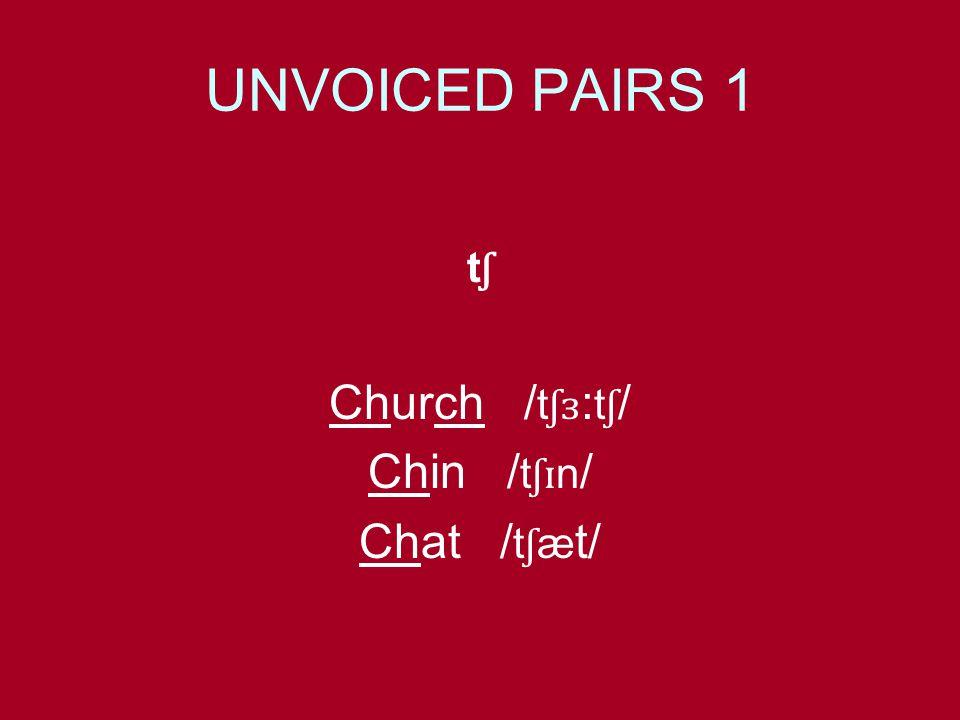 UNVOICED PAIRS 1 t ʃ Church / t ʃɜ : t ʃ / Chin / t ʃɪ n / Chat / t ʃ æ t/