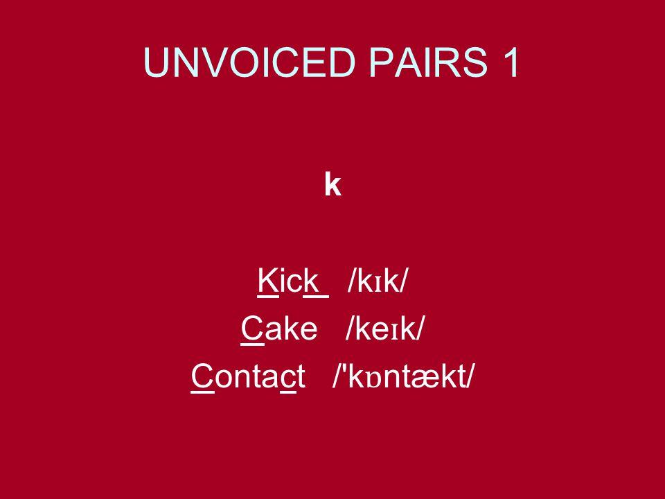 UNVOICED PAIRS 1 k Kick /k ɪ k/ Cake /ke ɪ k/ Contact / k ɒ ntækt/