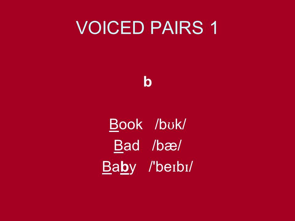 VOICED PAIRS 1 b Book /b ʊ k/ Bad /bæ/ Baby / be ɪ b ɪ /