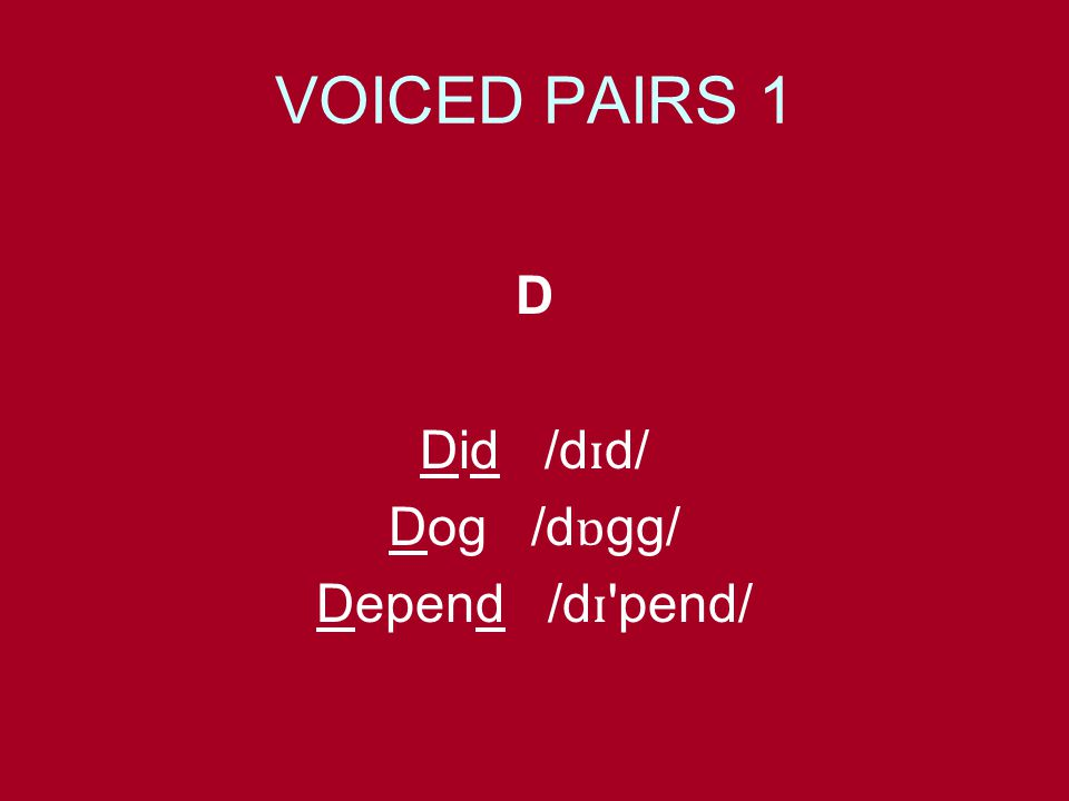 VOICED PAIRS 1 D Did /d ɪ d/ Dog /d ɒ gg/ Depend /d ɪ pend/