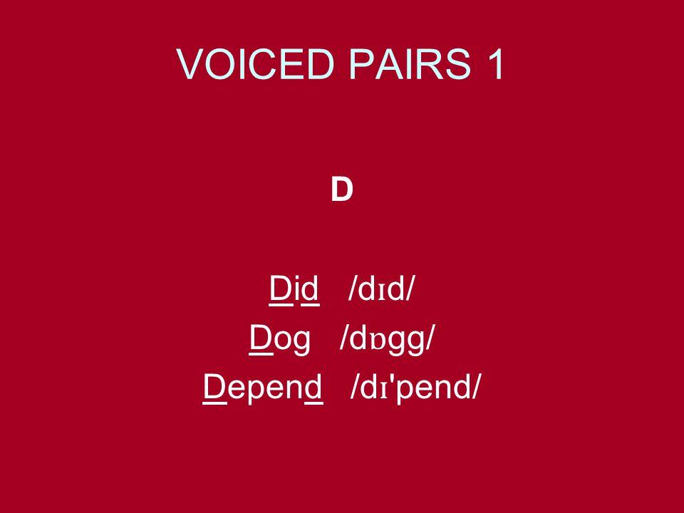 VOICED PAIRS 1 D Did /d ɪ d/ Dog /d ɒ gg/ Depend /d ɪ 'pend/