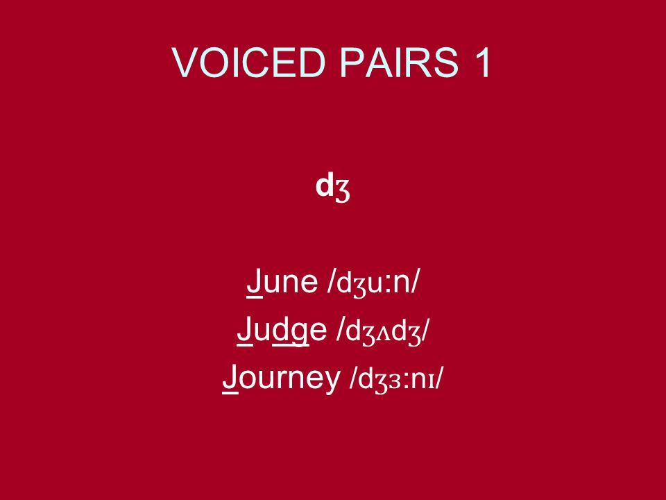 VOICED PAIRS 1 d ʒ June / d ʒ u :n/ Judge / d ʒʌ d ʒ / Journey /d ʒɜ :n ɪ /