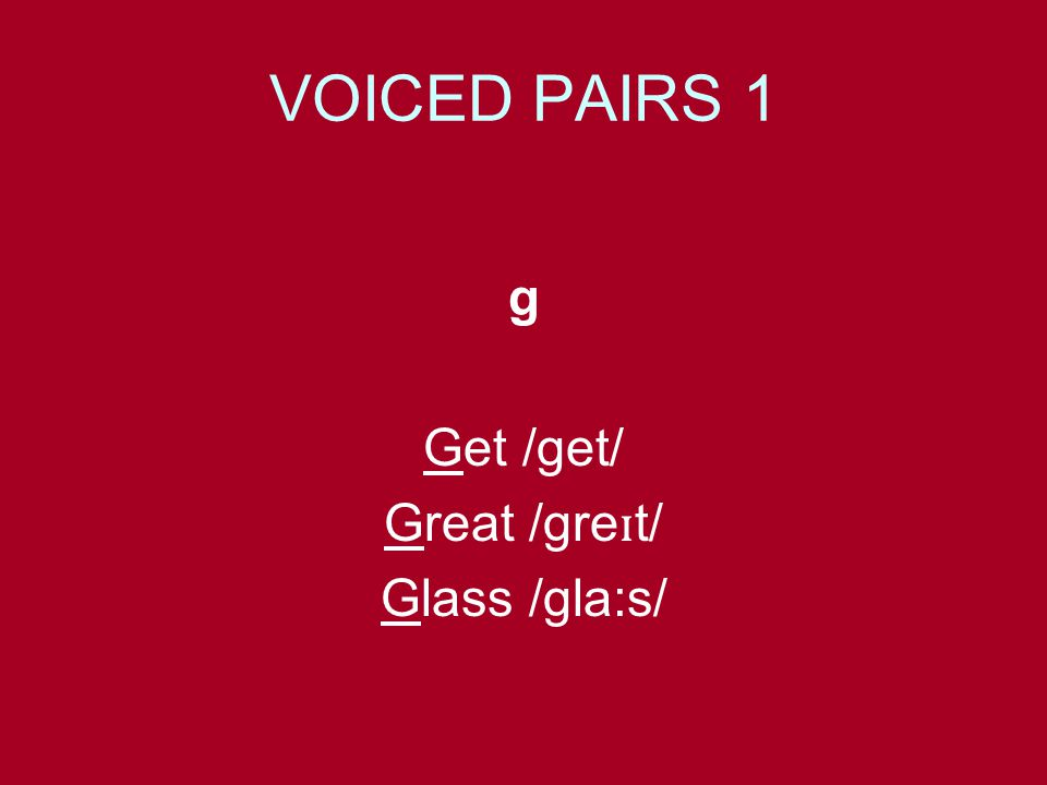 VOICED PAIRS 1 g Get /get/ Great /gre ɪ t/ Glass /gla:s/
