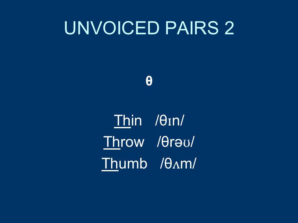UNVOICED PAIRS 2 θ Thin /θ ɪ n/ Throw /θrə ʊ / Thumb /θ ʌ m/