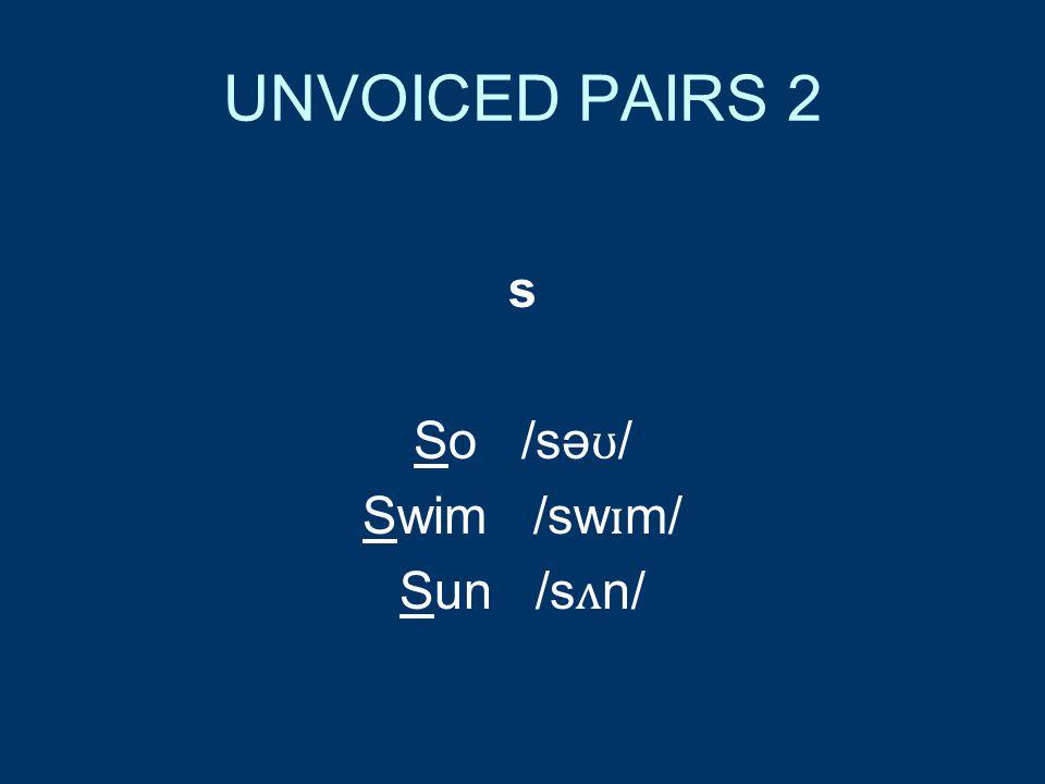 UNVOICED PAIRS 2 s So /sə ʊ / Swim /sw ɪ m/ Sun /s ʌ n/
