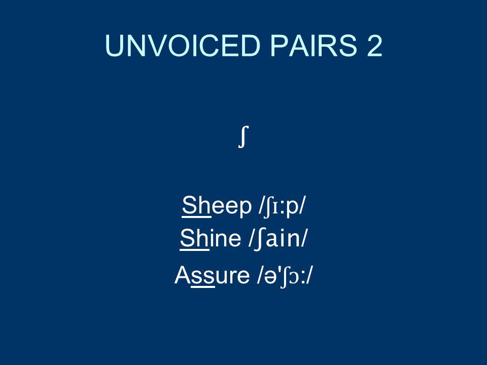 UNVOICED PAIRS 2 ʃ Sheep / ʃɪ :p/ Shine / ʃain / Assure /ə ʃɔ :/