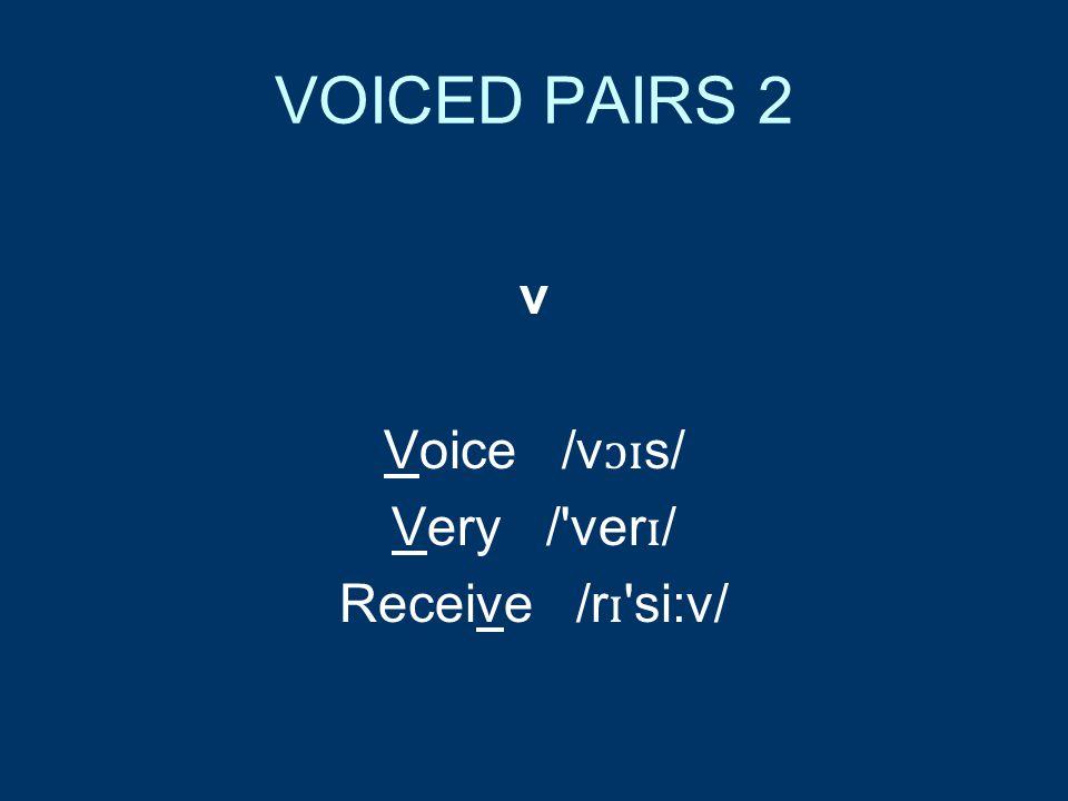 VOICED PAIRS 2 v Voice /v ɔɪ s/ Very / ver ɪ / Receive /r ɪ si:v/