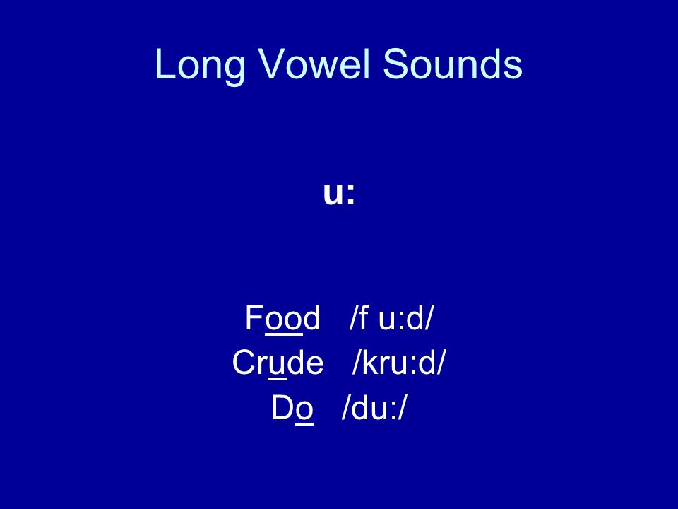 Long Vowel Sounds u: Food /f u:d/ Crude /kru:d/ Do /du:/