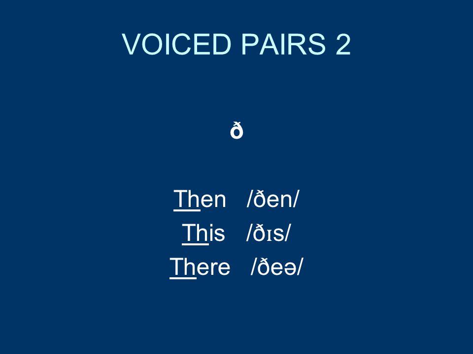 VOICED PAIRS 2 ð Then /ðen/ This /ð ɪ s/ There /ðeə/