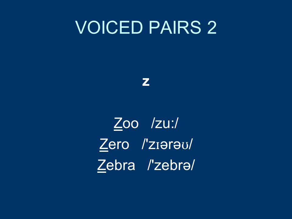 VOICED PAIRS 2 z Zoo /zu:/ Zero / z ɪ ərə ʊ / Zebra / zebrə/
