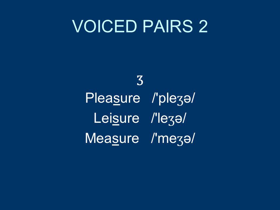 VOICED PAIRS 2 ʒ Pleasure / ple ʒ ə/ Leisure / le ʒ ə/ Measure / me ʒ ə/