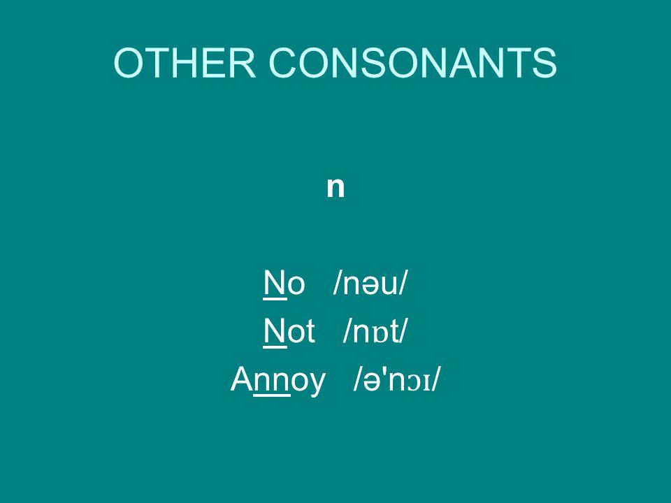 OTHER CONSONANTS n No /nəu/ Not /n ɒ t/ Annoy /ə n ɔɪ /