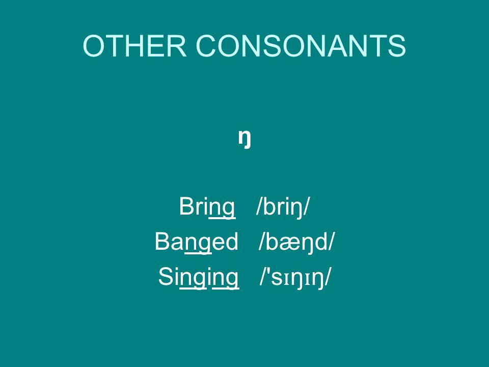 OTHER CONSONANTS ŋ Bring /briŋ/ Banged /bæŋd/ Singing / s ɪ ŋ ɪ ŋ/