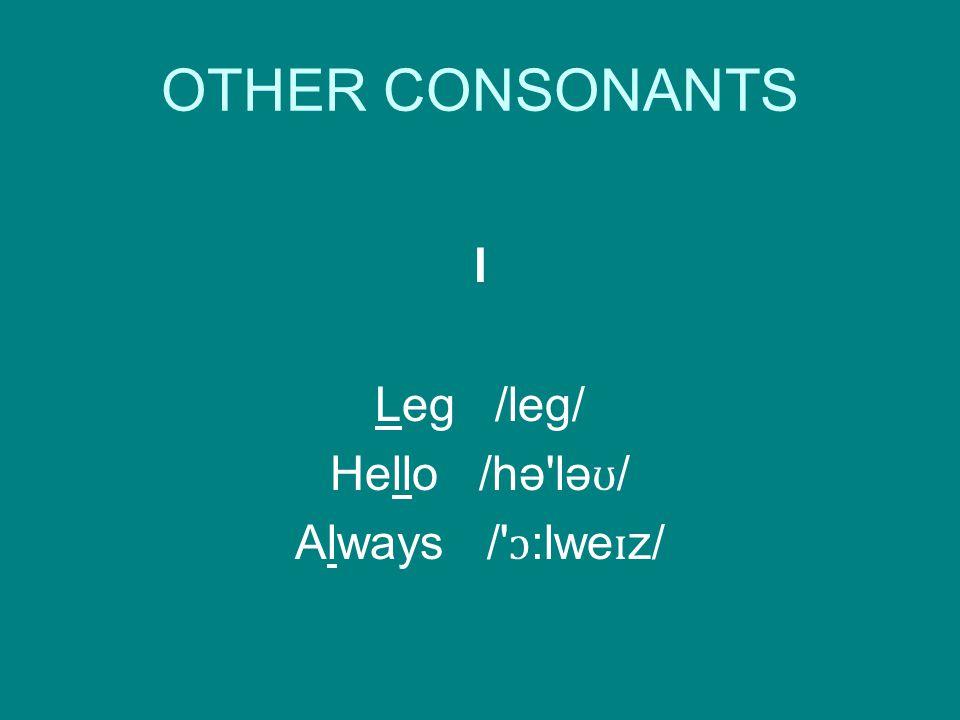 OTHER CONSONANTS l Leg /leg/ Hello /hə lə ʊ / Always / ɔ :lwe ɪ z/