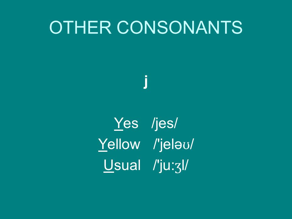 OTHER CONSONANTS j Yes /jes/ Yellow / jelə ʊ / Usual / ju: ʒ l/