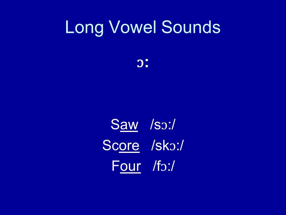 Long Vowel Sounds ɔ : Saw /s ɔ :/ Score /sk ɔ :/ Four /f ɔ :/