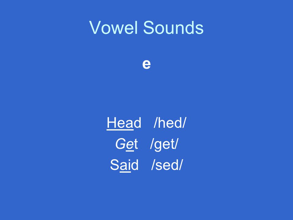 e Head /hed/ Get /get/ Said /sed/
