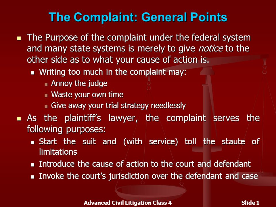 Advanced Civil Litigation Class 4Slide 1 The Complaint: General Points The Purpose of the complaint under the federal system and many state systems is merely to give notice to the other side as to what your cause of action is.
