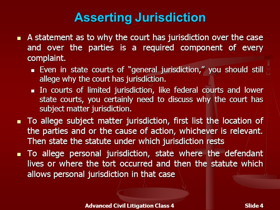 Advanced Civil Litigation Class 4Slide 4 Asserting Jurisdiction A statement as to why the court has jurisdiction over the case and over the parties is a required component of every complaint.