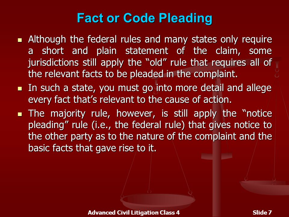 Advanced Civil Litigation Class 4Slide 7 Fact or Code Pleading Although the federal rules and many states only require a short and plain statement of the claim, some jurisdictions still apply the old rule that requires all of the relevant facts to be pleaded in the complaint.
