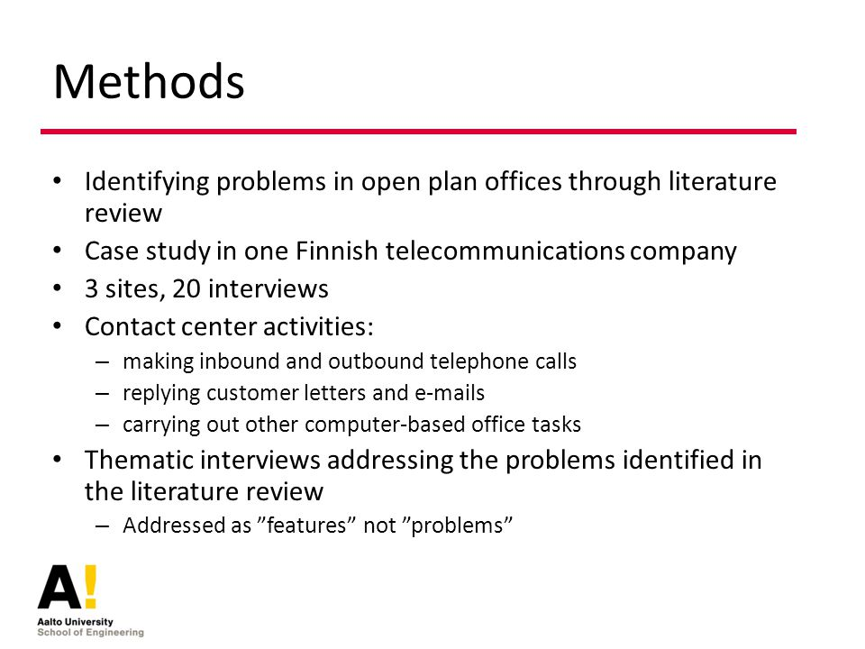 Methods Identifying problems in open plan offices through literature review Case study in one Finnish telecommunications company 3 sites, 20 interviews Contact center activities: – making inbound and outbound telephone calls – replying customer letters and e-mails – carrying out other computer-based office tasks Thematic interviews addressing the problems identified in the literature review – Addressed as features not problems