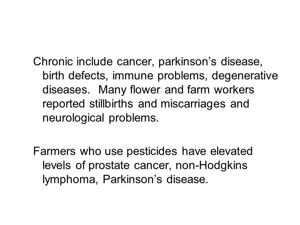Chronic include cancer, parkinson's disease, birth defects, immune problems, degenerative diseases. Many flower and farm workers reported stillbirths