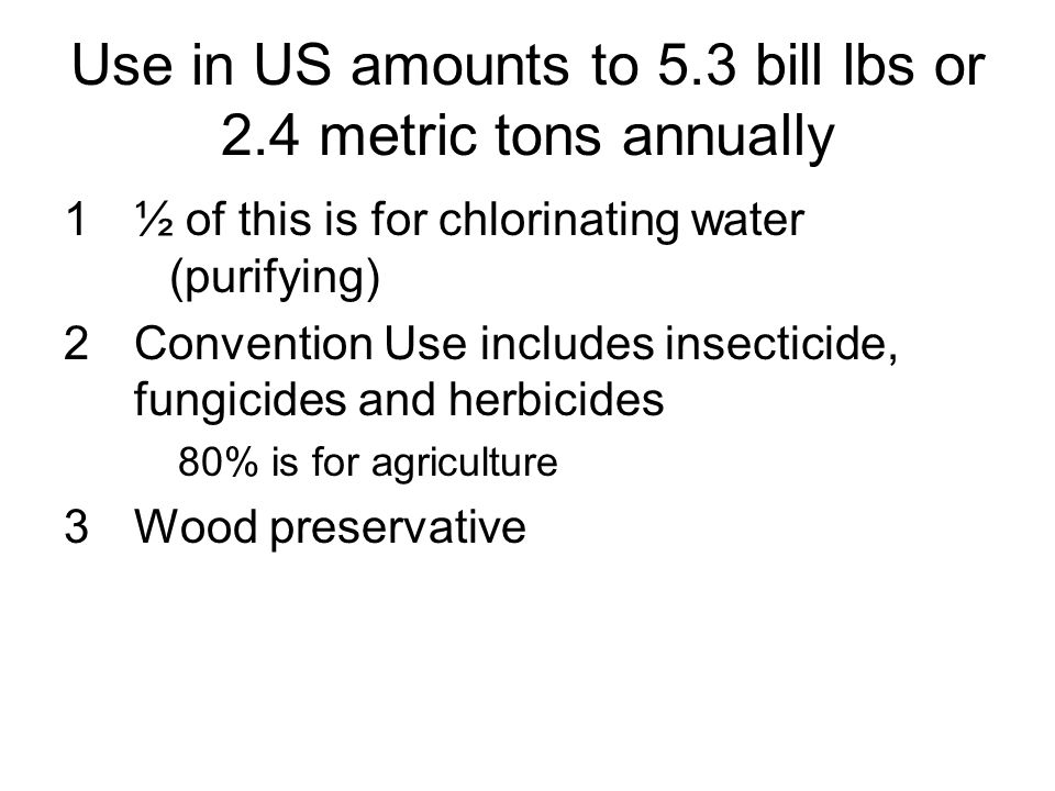 Use in US amounts to 5.3 bill lbs or 2.4 metric tons annually 1½ of this is for chlorinating water (purifying) 2Convention Use includes insecticide, f