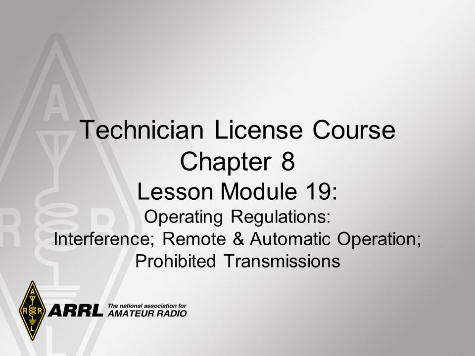 Technician License Course Chapter 8 Lesson Module 19: Operating Regulations: Interference; Remote & Automatic Operation; Prohibited Transmissions