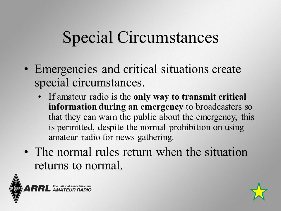 Special Circumstances Emergencies and critical situations create special circumstances. If amateur radio is the only way to transmit critical informat