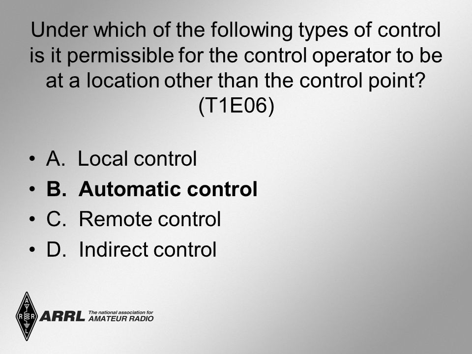 Under which of the following types of control is it permissible for the control operator to be at a location other than the control point? (T1E06) A.