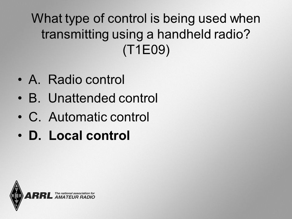 What type of control is being used when transmitting using a handheld radio? (T1E09) A. Radio control B. Unattended control C. Automatic control D. Lo