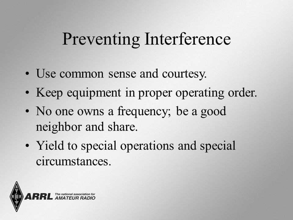 Preventing Interference Use common sense and courtesy. Keep equipment in proper operating order. No one owns a frequency; be a good neighbor and share