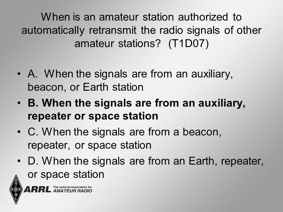 When is an amateur station authorized to automatically retransmit the radio signals of other amateur stations? (T1D07) A. When the signals are from an