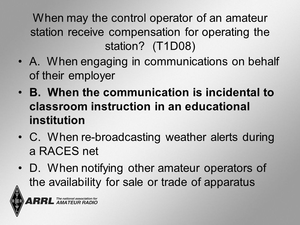 When may the control operator of an amateur station receive compensation for operating the station? (T1D08) A. When engaging in communications on beha