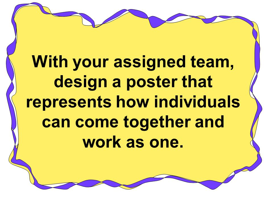With your assigned team, design a poster that represents how individuals can come together and work as one.