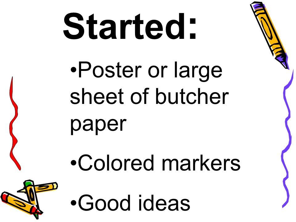 Getting Started : Poster or large sheet of butcher paper Colored markers Good ideas