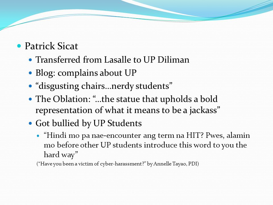 Patrick Sicat Transferred from Lasalle to UP Diliman Blog: complains about UP disgusting chairs…nerdy students The Oblation: …the statue that upholds a bold representation of what it means to be a jackass Got bullied by UP Students Hindi mo pa nae-encounter ang term na HIT.