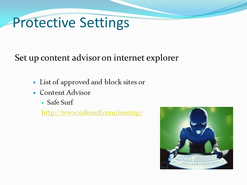 Protective Settings Set up content advisor on internet explorer List of approved and block sites or Content Advisor Safe Surf http://www.safesurf.com/iesetup/