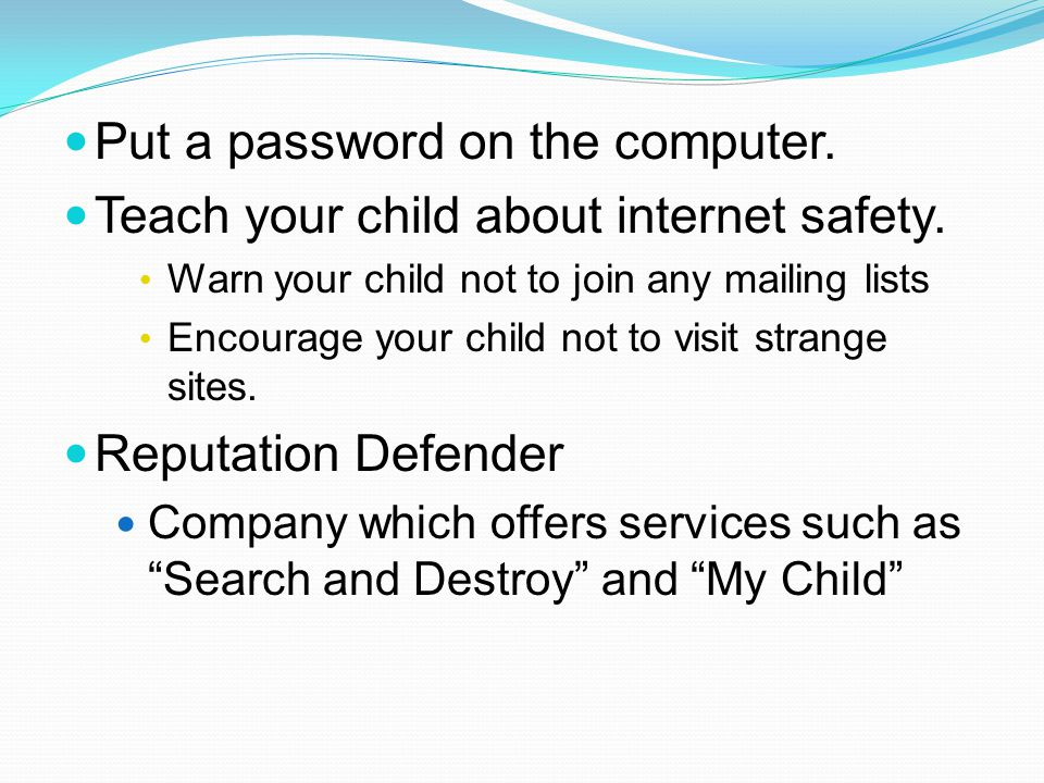 Put a password on the computer. Teach your child about internet safety.