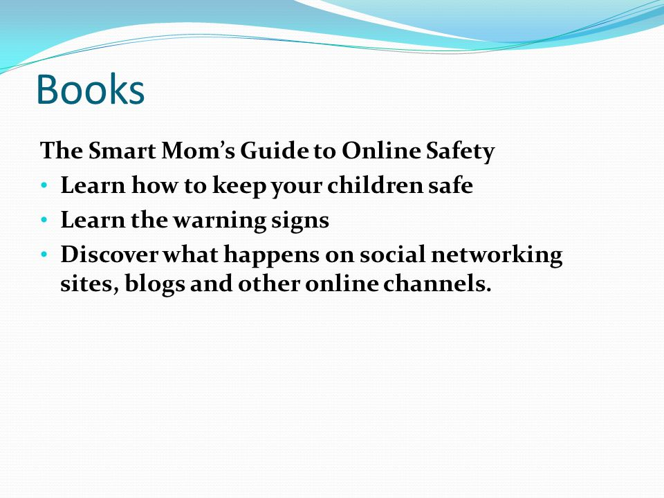 Books The Smart Mom's Guide to Online Safety Learn how to keep your children safe Learn the warning signs Discover what happens on social networking sites, blogs and other online channels.