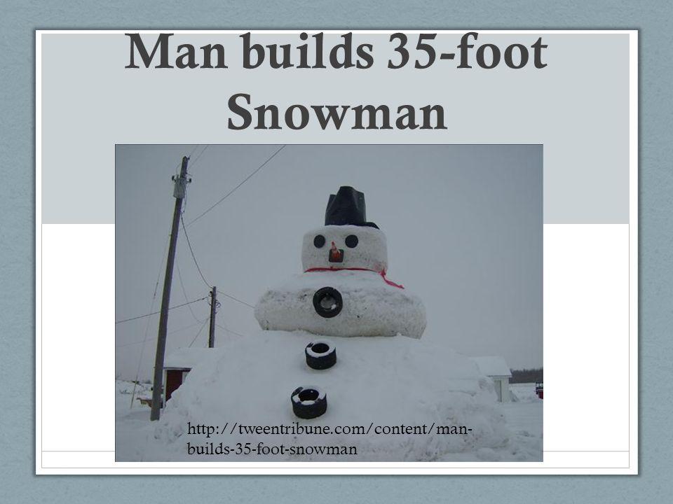 Man builds 35-foot Snowman http://tweentribune.com/content/man- builds-35-foot-snowman